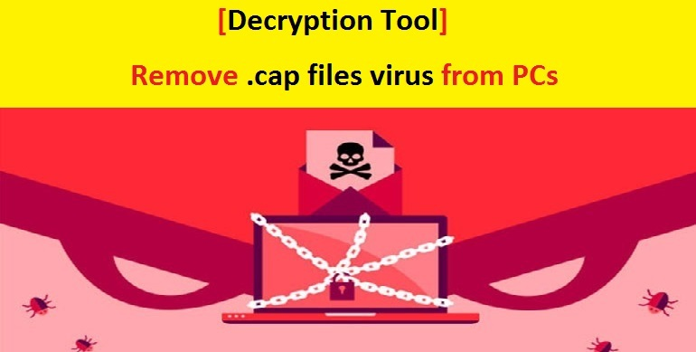 Decryption Tool] Remove  cap files virus from PCs | PC Virus